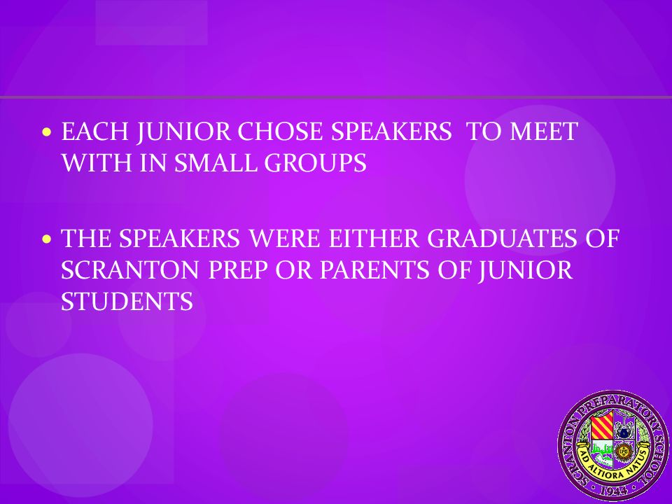 EACH JUNIOR CHOSE SPEAKERS TO MEET WITH IN SMALL GROUPS THE SPEAKERS WERE EITHER GRADUATES OF SCRANTON PREP OR PARENTS OF JUNIOR STUDENTS
