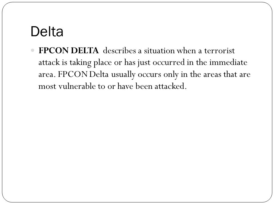 Delta FPCON DELTA describes a situation when a terrorist attack is taking place or has just occurred in the immediate area.