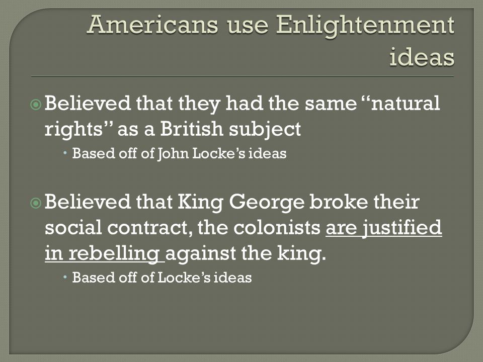  Believed that they had the same natural rights as a British subject  Based off of John Locke's ideas  Believed that King George broke their social contract, the colonists are justified in rebelling against the king.