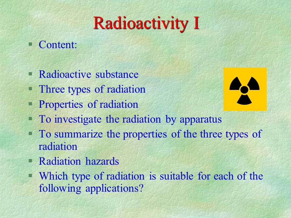 Radioactivity I §Content: §Radioactive substance §Three types of radiation §Properties of radiation §To investigate the radiation by apparatus §To summarize the properties of the three types of radiation §Radiation hazards §Which type of radiation is suitable for each of the following applications