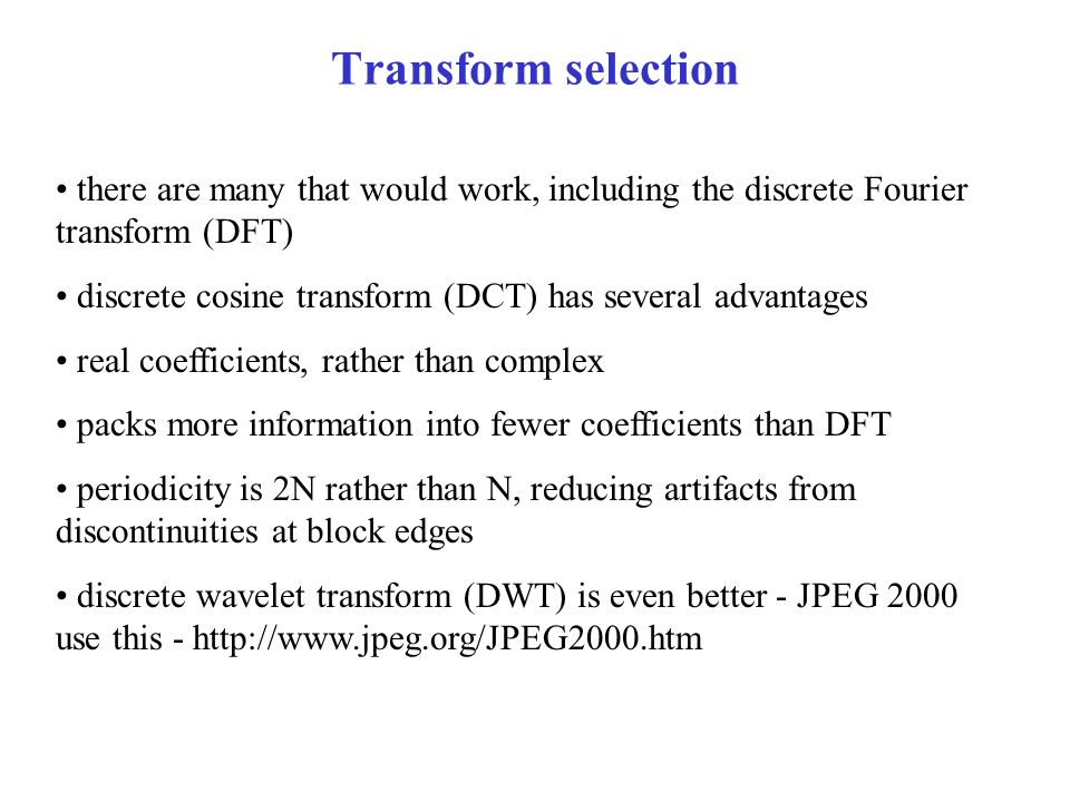 Transform selection there are many that would work, including the discrete Fourier transform (DFT) discrete cosine transform (DCT) has several advantages real coefficients, rather than complex packs more information into fewer coefficients than DFT periodicity is 2N rather than N, reducing artifacts from discontinuities at block edges discrete wavelet transform (DWT) is even better - JPEG 2000 use this - http://www.jpeg.org/JPEG2000.htm