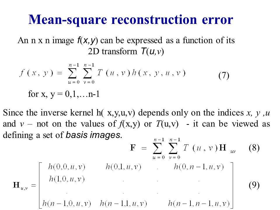 Mean-square reconstruction error An n x n image f ( x,y ) can be expressed as a function of its 2D transform T ( u,v) Since the inverse kernel h( x,y,u,v) depends only on the indices x, y,u and v – not on the values of f(x,y) or T(u,v) - it can be viewed as defining a set of basis images.