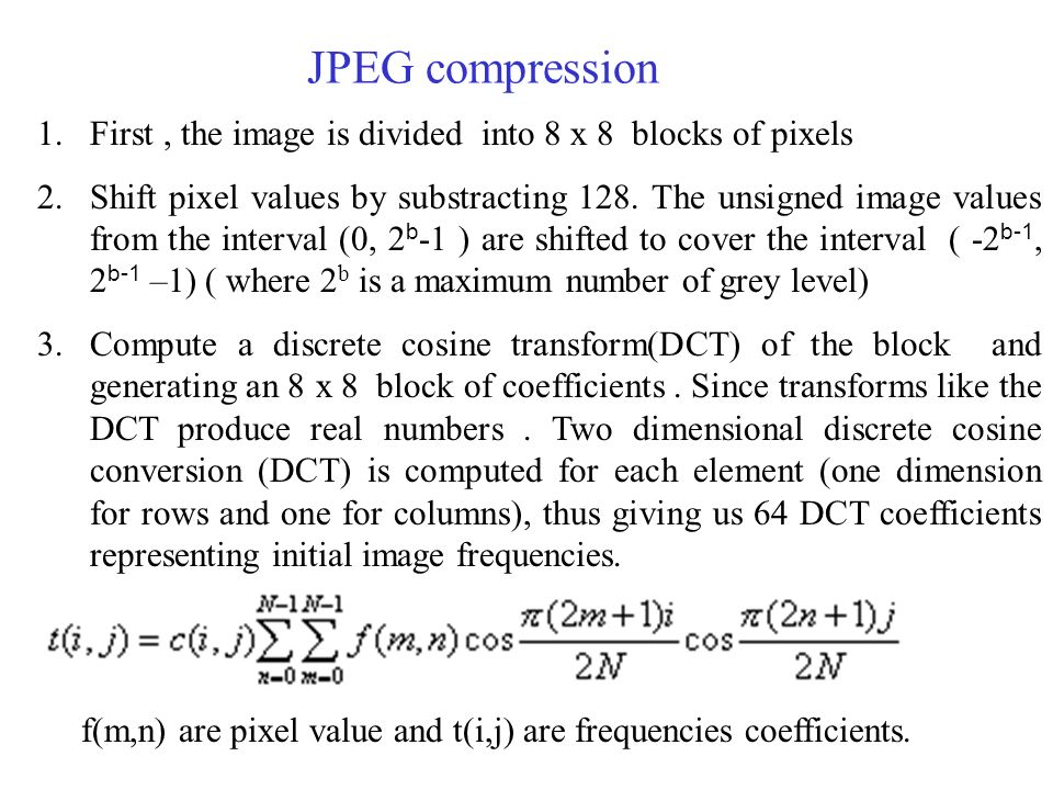 JPEG compression 1.First, the image is divided into 8 x 8 blocks of pixels 2.Shift pixel values by substracting 128.
