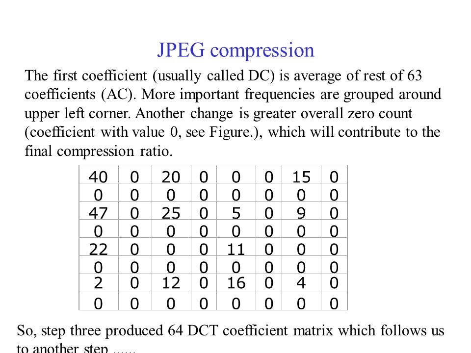 JPEG compression The first coefficient (usually called DC) is average of rest of 63 coefficients (AC).