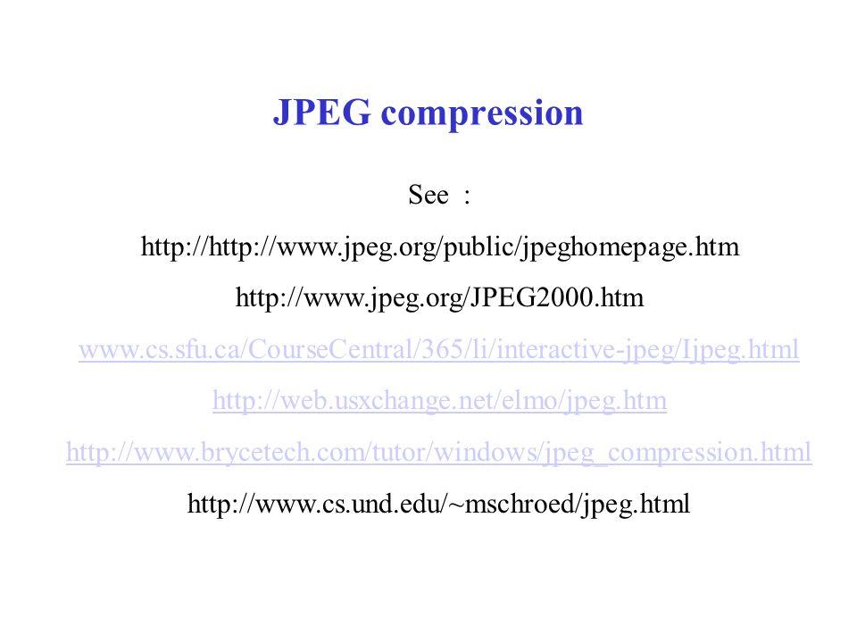 JPEG compression See : http://http://www.jpeg.org/public/jpeghomepage.htm http://www.jpeg.org/JPEG2000.htm www.cs.sfu.ca/CourseCentral/365/li/interactive-jpeg/Ijpeg.html http://web.usxchange.net/elmo/jpeg.htm http://www.brycetech.com/tutor/windows/jpeg_compression.html http://www.cs.und.edu/~mschroed/jpeg.html