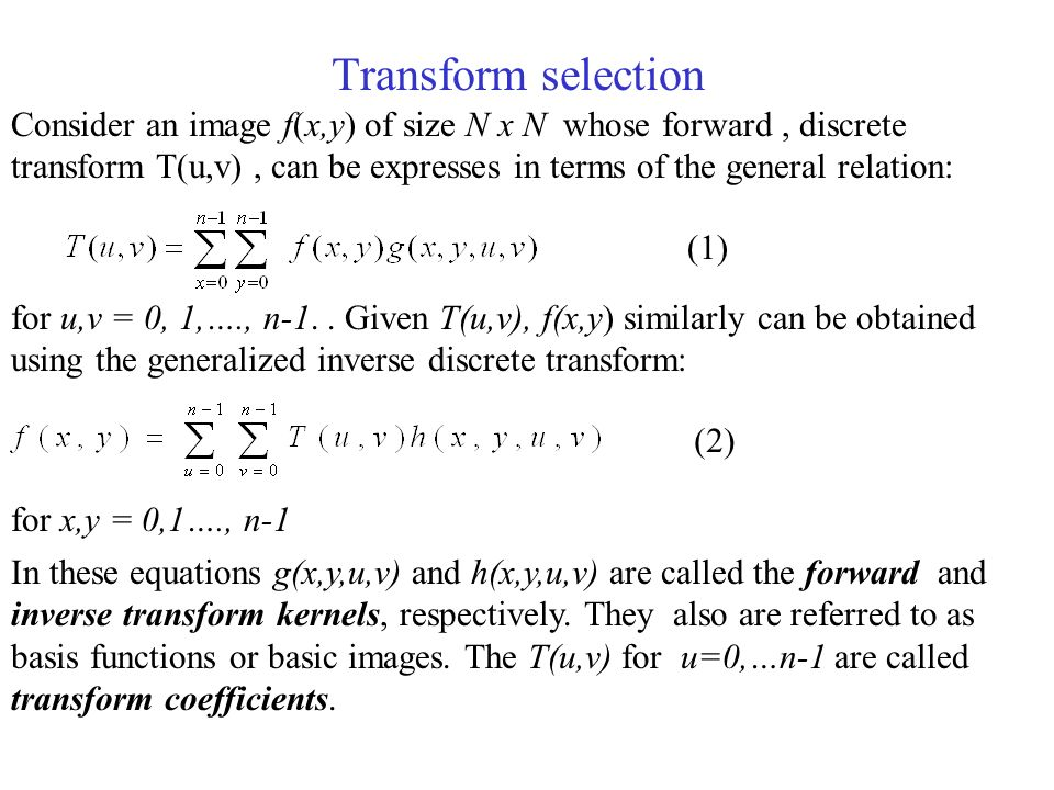 Transform selection Consider an image f(x,y) of size N x N whose forward, discrete transform T(u,v), can be expresses in terms of the general relation: for u,v = 0, 1,…., n-1..