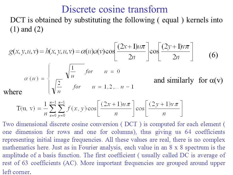 Discrete cosine transform DCT is obtained by substituting the following ( equal ) kernels into (1) and (2) where (6) and similarly for  (v) Two dimensional discrete cosine conversion ( DCT ) is computed for each element ( one dimension for rows and one for columns), thus giving us 64 coefficients representing initial image frequencies.