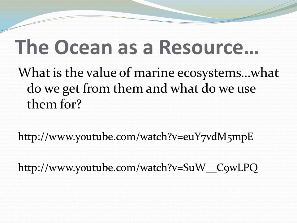 The Ocean as a Resource… What is the value of marine ecosystems…what do we get from them and what do we use them for.