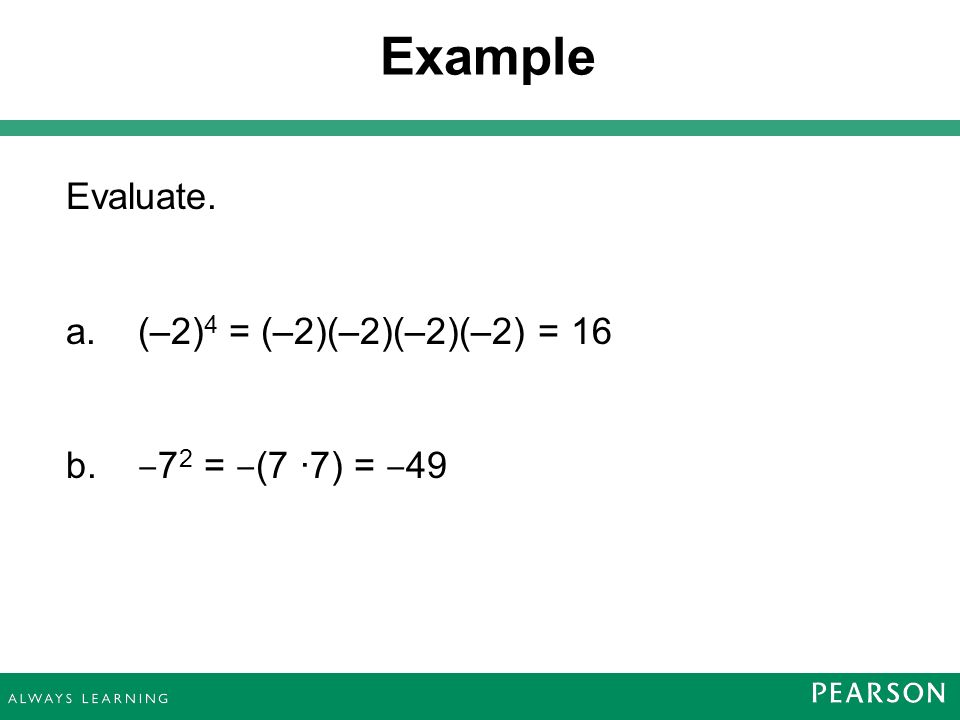 Evaluate. a. (–2) 4 = (–2)(–2)(–2)(–2) = 16 b. ‒ 7 2 = ‒ (7 ·7) = ‒ 49 Example