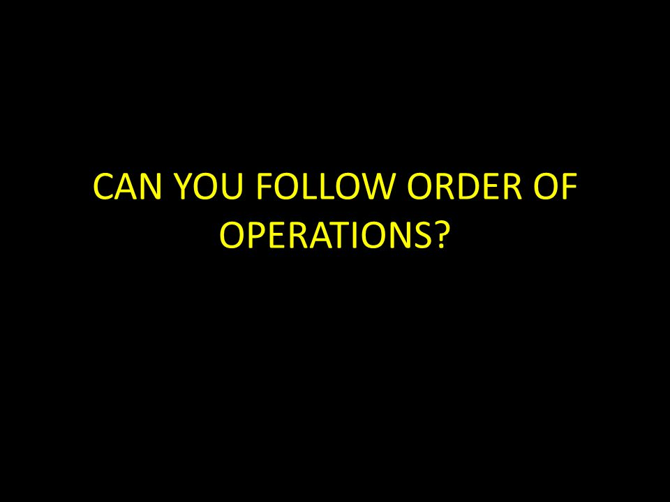 CAN YOU FOLLOW ORDER OF OPERATIONS