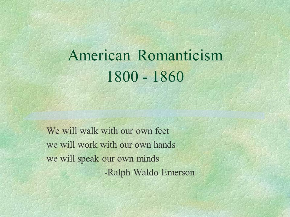 American Romanticism We will walk with our own feet we will work with our own hands we will speak our own minds -Ralph Waldo Emerson