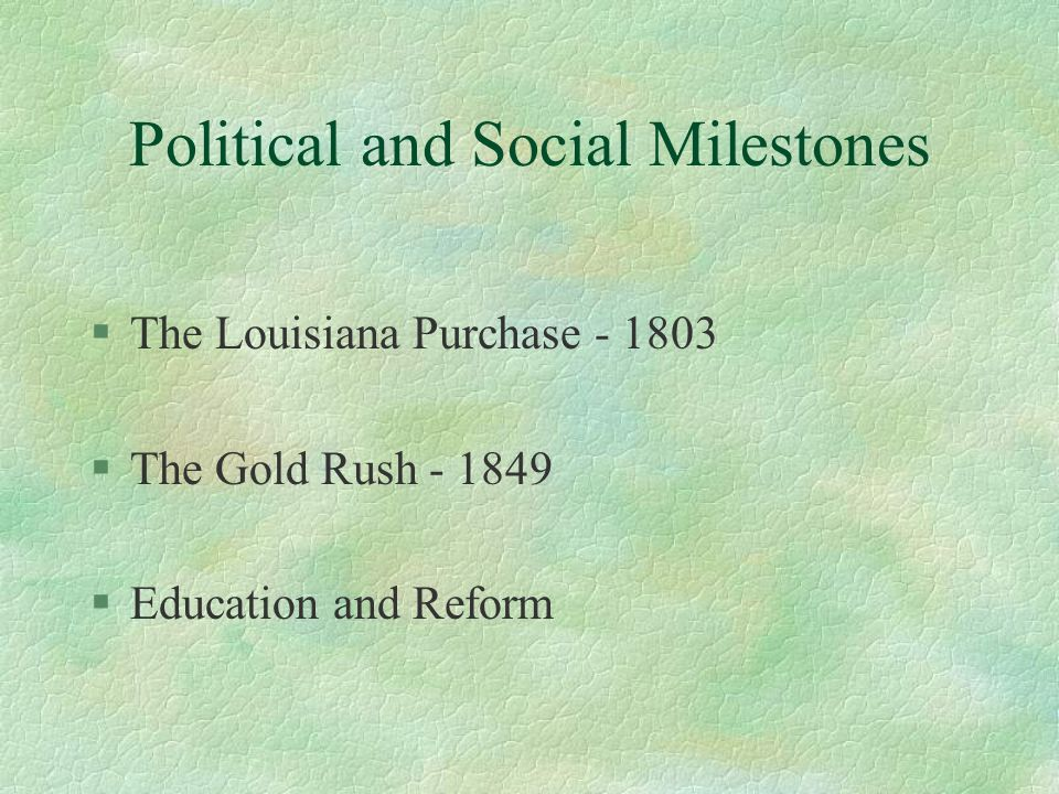 Political and Social Milestones §The Louisiana Purchase §The Gold Rush §Education and Reform