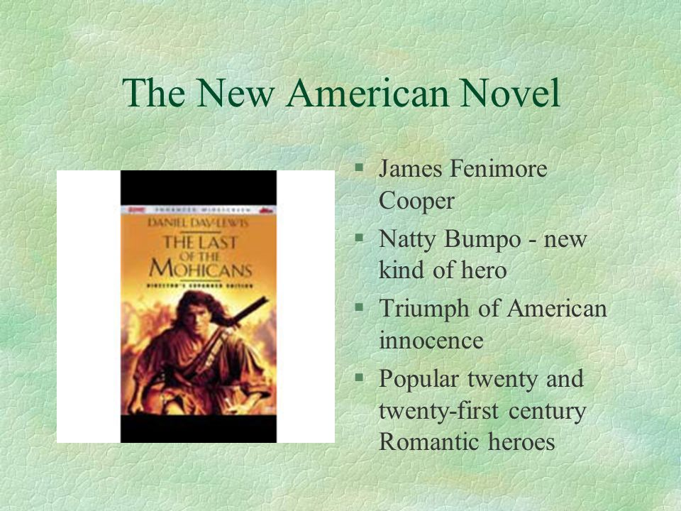 The New American Novel §James Fenimore Cooper §Natty Bumpo - new kind of hero §Triumph of American innocence §Popular twenty and twenty-first century Romantic heroes
