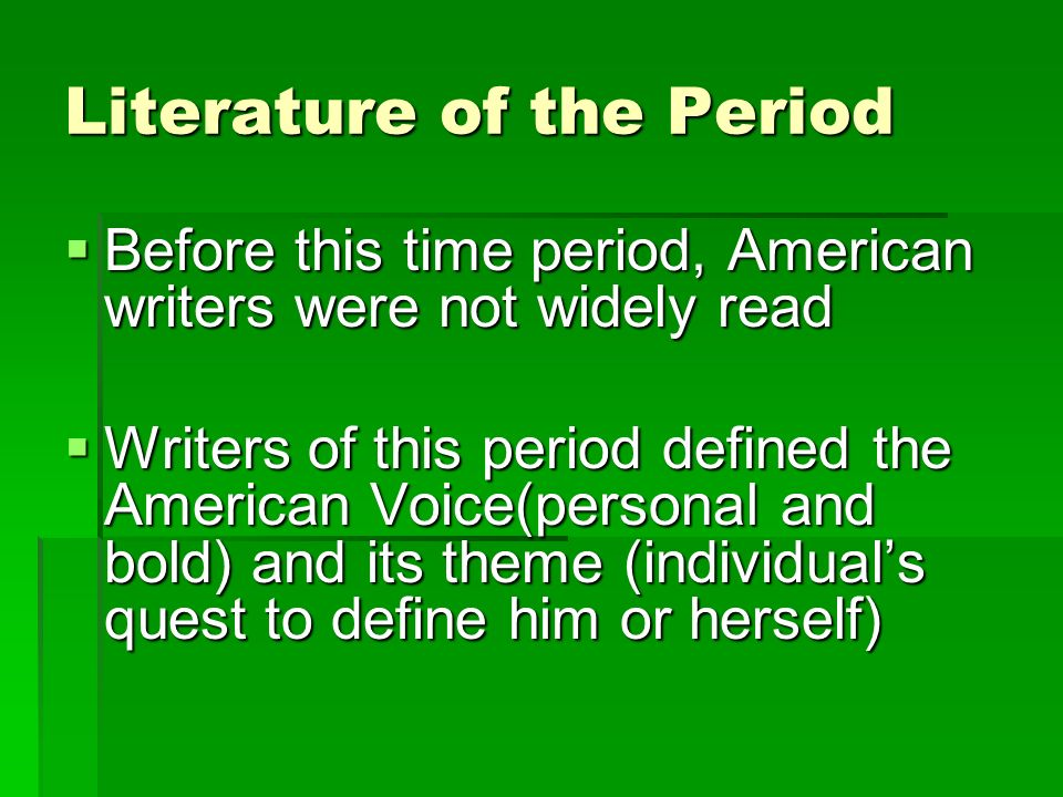 Literature of the Period  Before this time period, American writers were not widely read  Writers of this period defined the American Voice(personal and bold) and its theme (individual's quest to define him or herself)