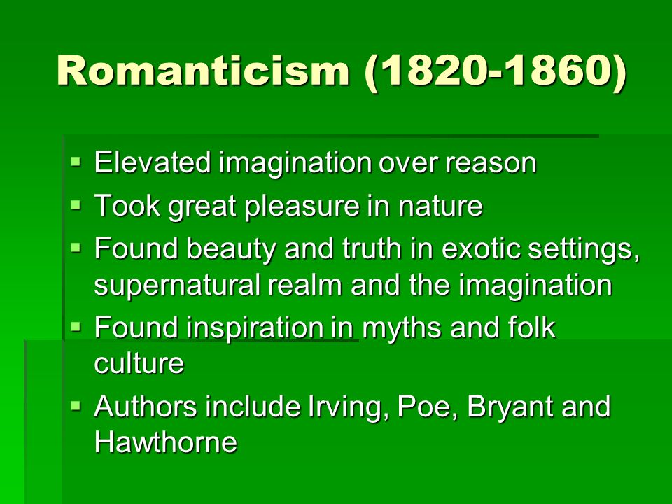 Romanticism ( )  Elevated imagination over reason  Took great pleasure in nature  Found beauty and truth in exotic settings, supernatural realm and the imagination  Found inspiration in myths and folk culture  Authors include Irving, Poe, Bryant and Hawthorne