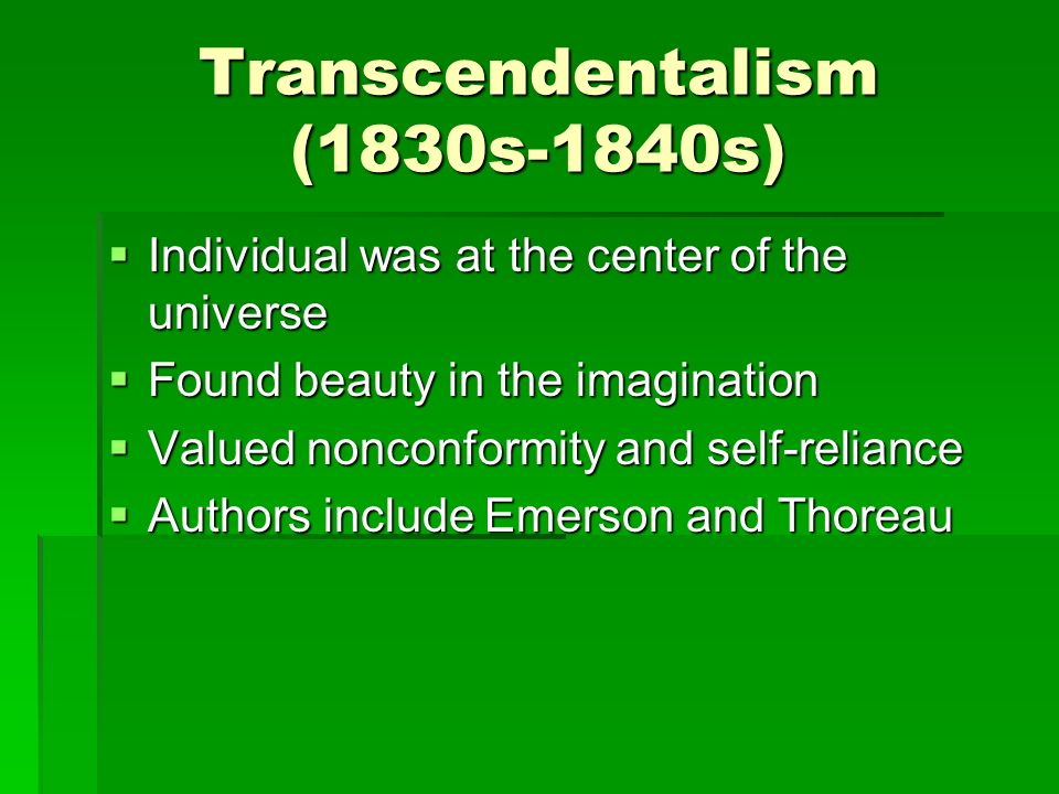 Transcendentalism (1830s-1840s)  Individual was at the center of the universe  Found beauty in the imagination  Valued nonconformity and self-reliance  Authors include Emerson and Thoreau