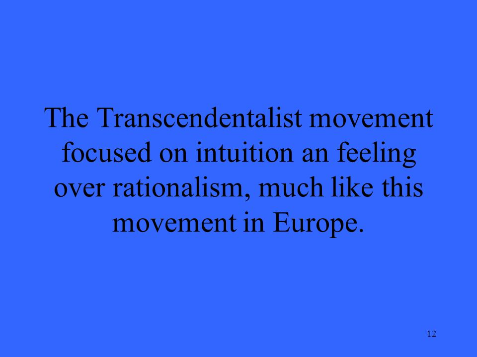 12 The Transcendentalist movement focused on intuition an feeling over rationalism, much like this movement in Europe.