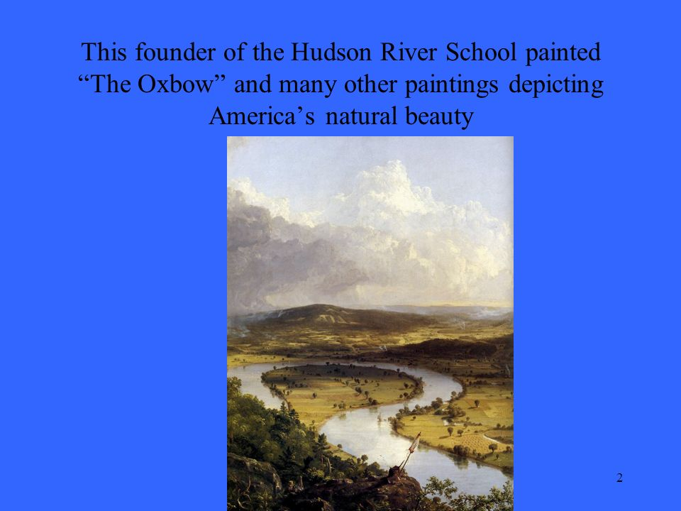 2 This founder of the Hudson River School painted The Oxbow and many other paintings depicting America's natural beauty