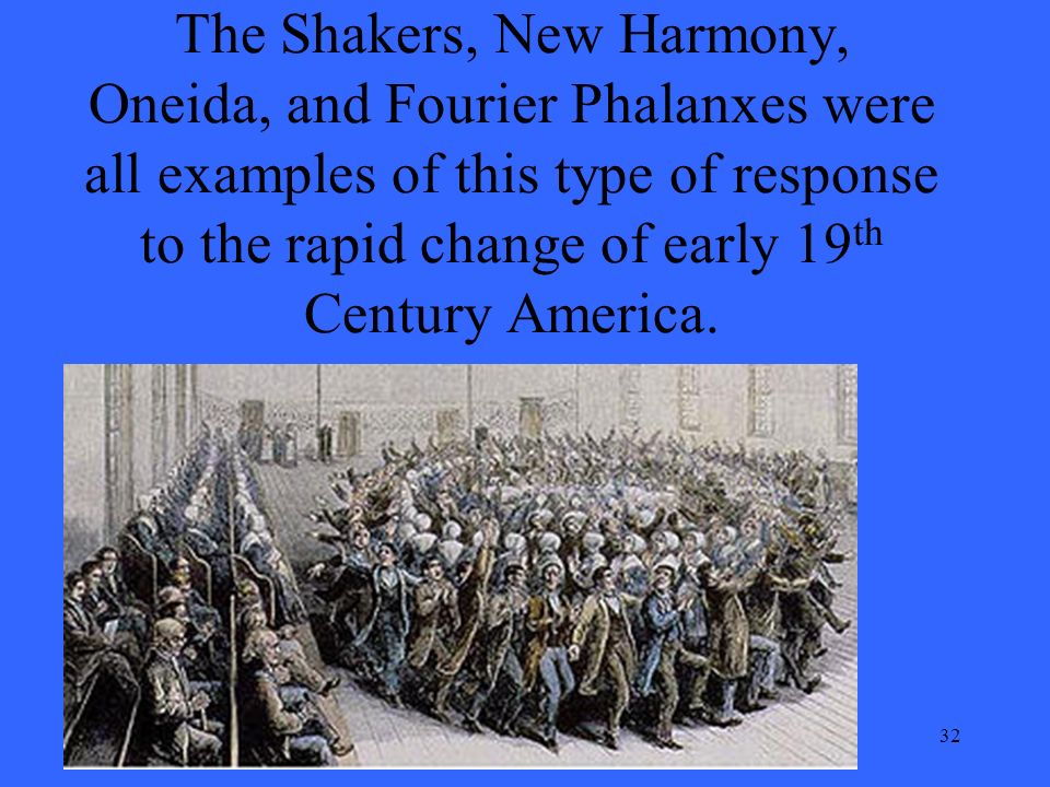 32 The Shakers, New Harmony, Oneida, and Fourier Phalanxes were all examples of this type of response to the rapid change of early 19 th Century America.