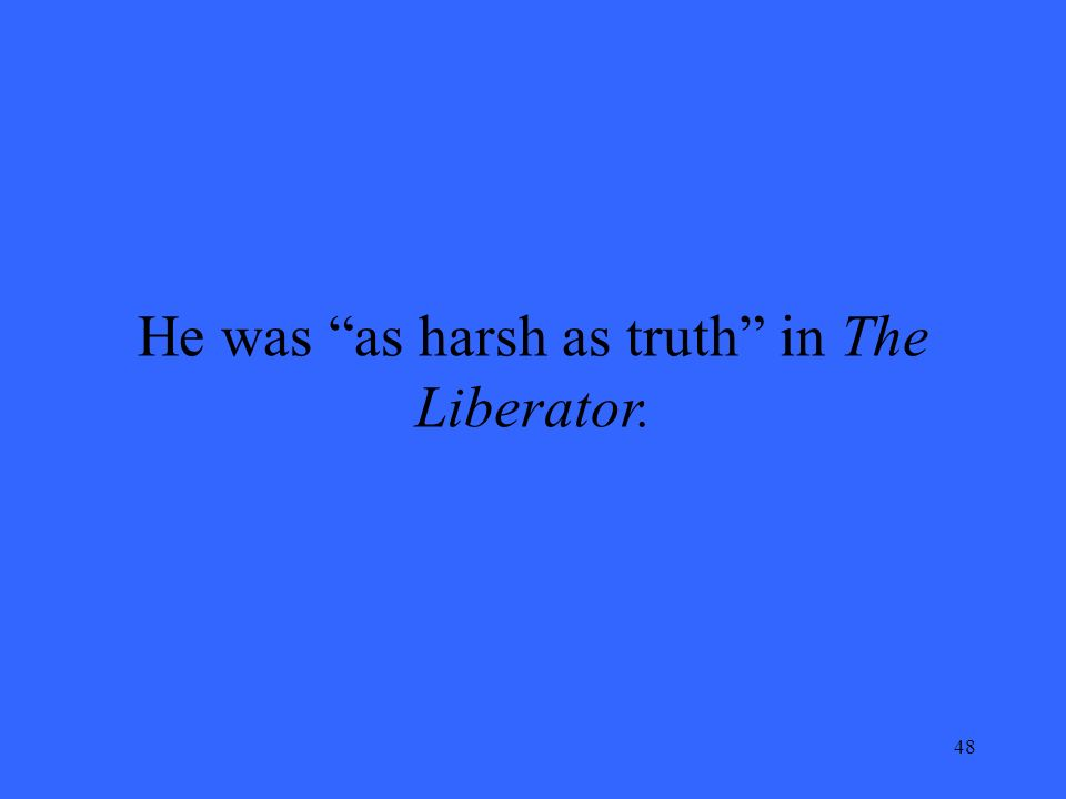 48 He was as harsh as truth in The Liberator.