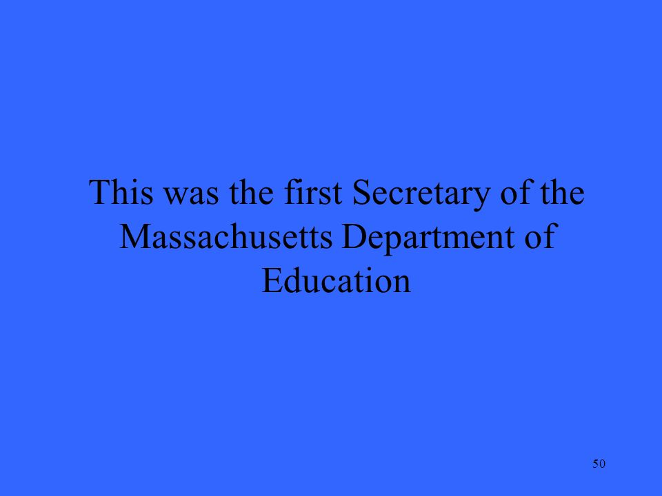 50 This was the first Secretary of the Massachusetts Department of Education