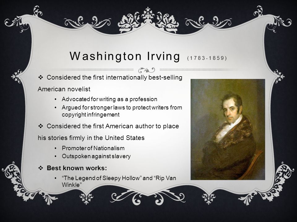 Washington Irving ( )  Considered the first internationally best-selling American novelist Advocated for writing as a profession Argued for stronger laws to protect writers from copyright infringement  Considered the first American author to place his stories firmly in the United States Promoter of Nationalism Outspoken against slavery  Best known works: The Legend of Sleepy Hollow and Rip Van Winkle
