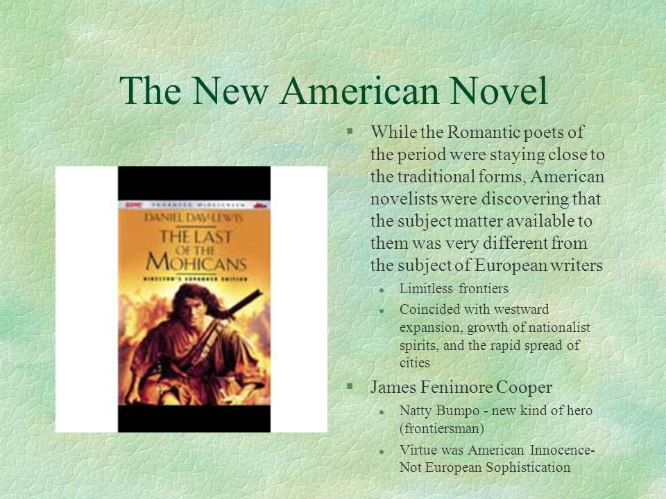 The New American Novel §While the Romantic poets of the period were staying close to the traditional forms, American novelists were discovering that the subject matter available to them was very different from the subject of European writers l Limitless frontiers l Coincided with westward expansion, growth of nationalist spirits, and the rapid spread of cities §James Fenimore Cooper l Natty Bumpo - new kind of hero (frontiersman) l Virtue was American Innocence- Not European Sophistication