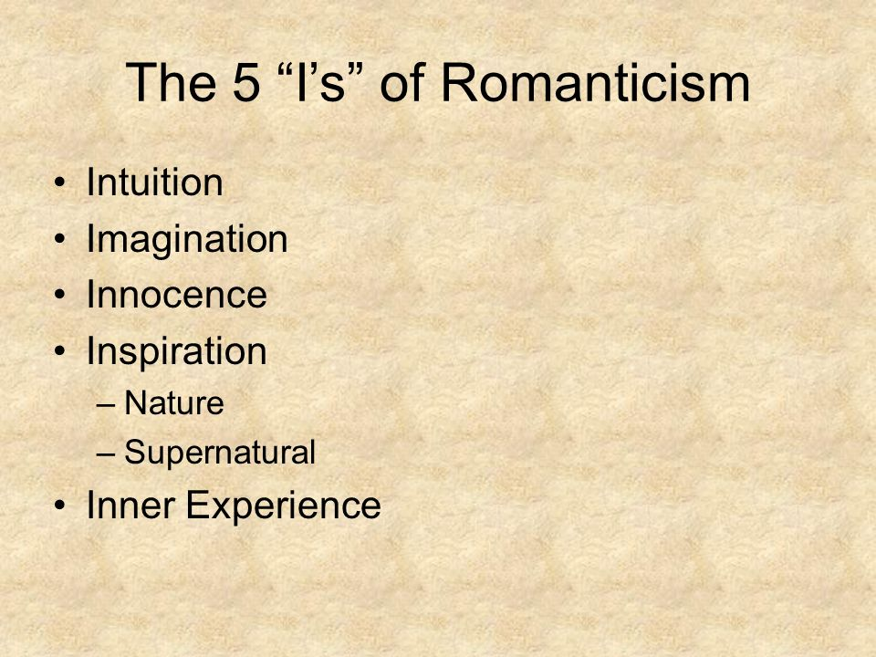 The 5 I's of Romanticism Intuition Imagination Innocence Inspiration –Nature –Supernatural Inner Experience