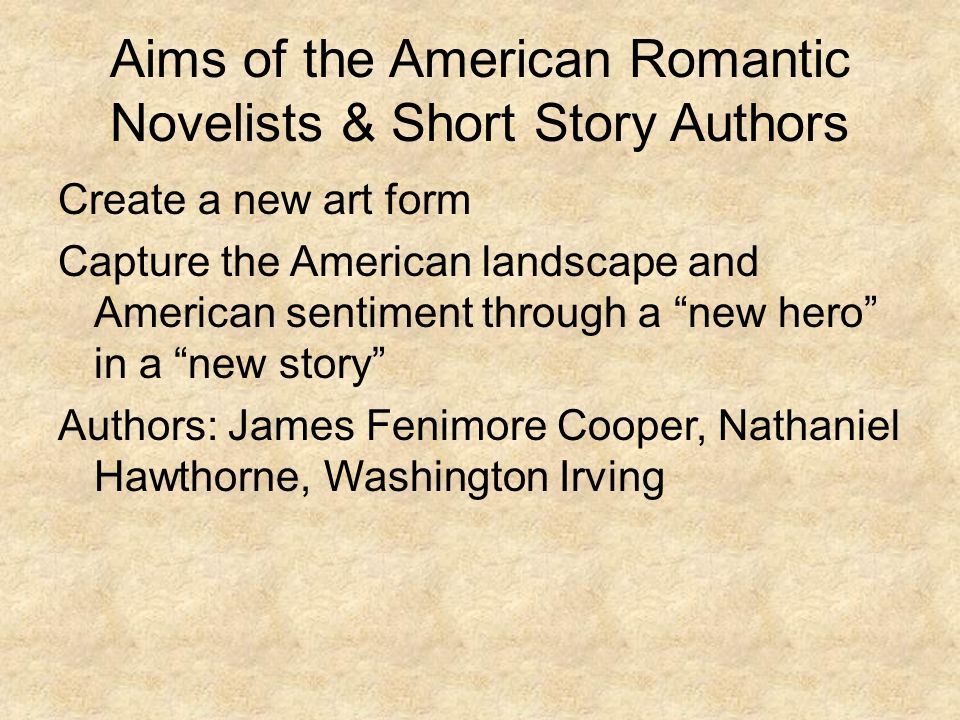 Aims of the American Romantic Novelists & Short Story Authors Create a new art form Capture the American landscape and American sentiment through a new hero in a new story Authors: James Fenimore Cooper, Nathaniel Hawthorne, Washington Irving