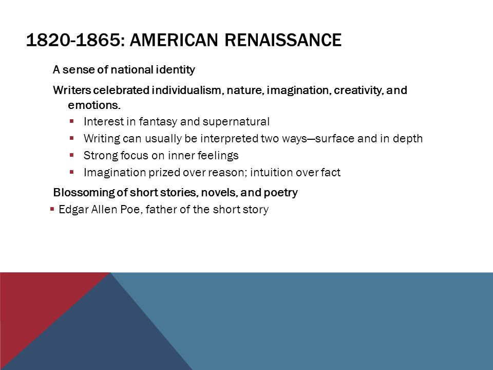 : AMERICAN RENAISSANCE A sense of national identity Writers celebrated individualism, nature, imagination, creativity, and emotions.