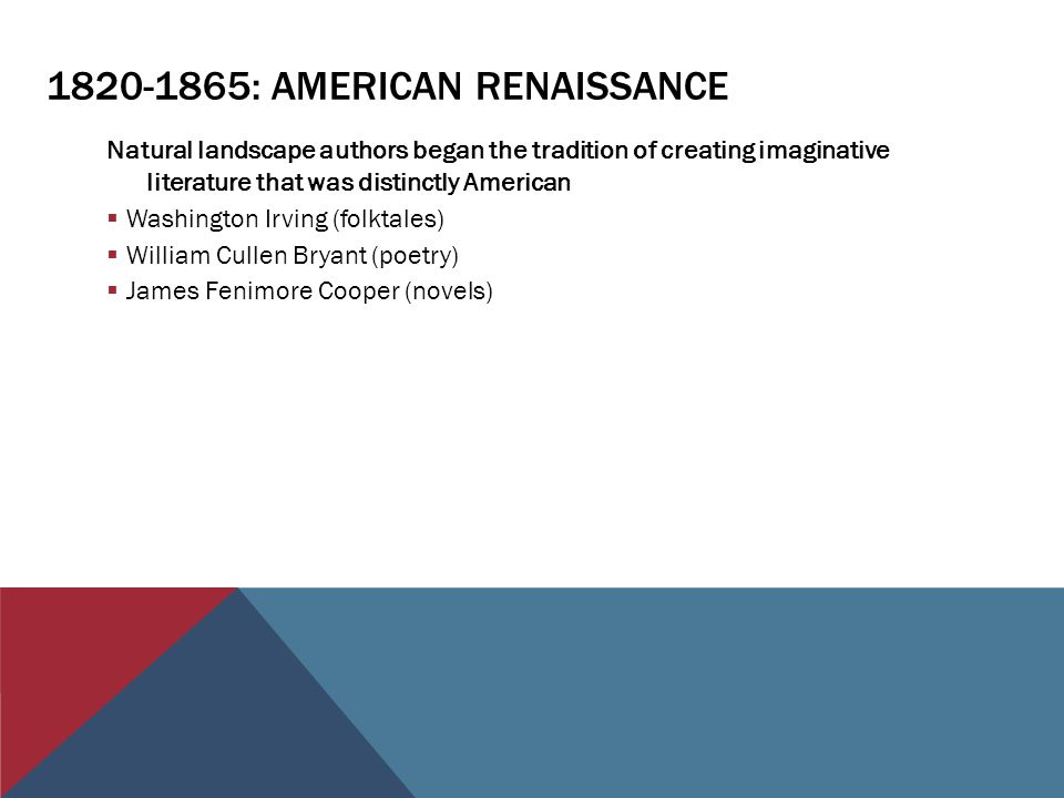 : AMERICAN RENAISSANCE Natural landscape authors began the tradition of creating imaginative literature that was distinctly American  Washington Irving (folktales)  William Cullen Bryant (poetry)  James Fenimore Cooper (novels)