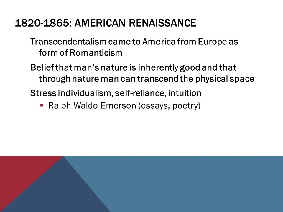 : AMERICAN RENAISSANCE Transcendentalism came to America from Europe as form of Romanticism Belief that man's nature is inherently good and that through nature man can transcend the physical space Stress individualism, self-reliance, intuition  Ralph Waldo Emerson (essays, poetry)