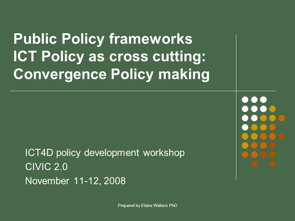 Prepared by Elaine Wallace PhD Public Policy frameworks ICT Policy as cross cutting: Convergence Policy making ICT4D policy development workshop CIVIC