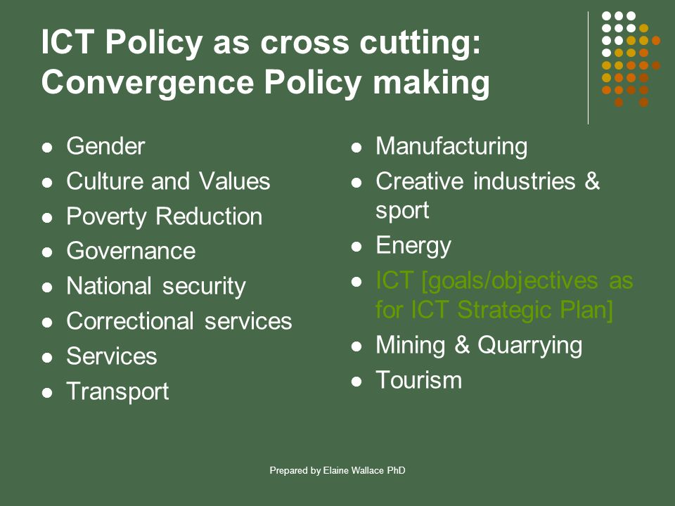Prepared by Elaine Wallace PhD ICT Policy as cross cutting: Convergence Policy making Gender Culture and Values Poverty Reduction Governance National