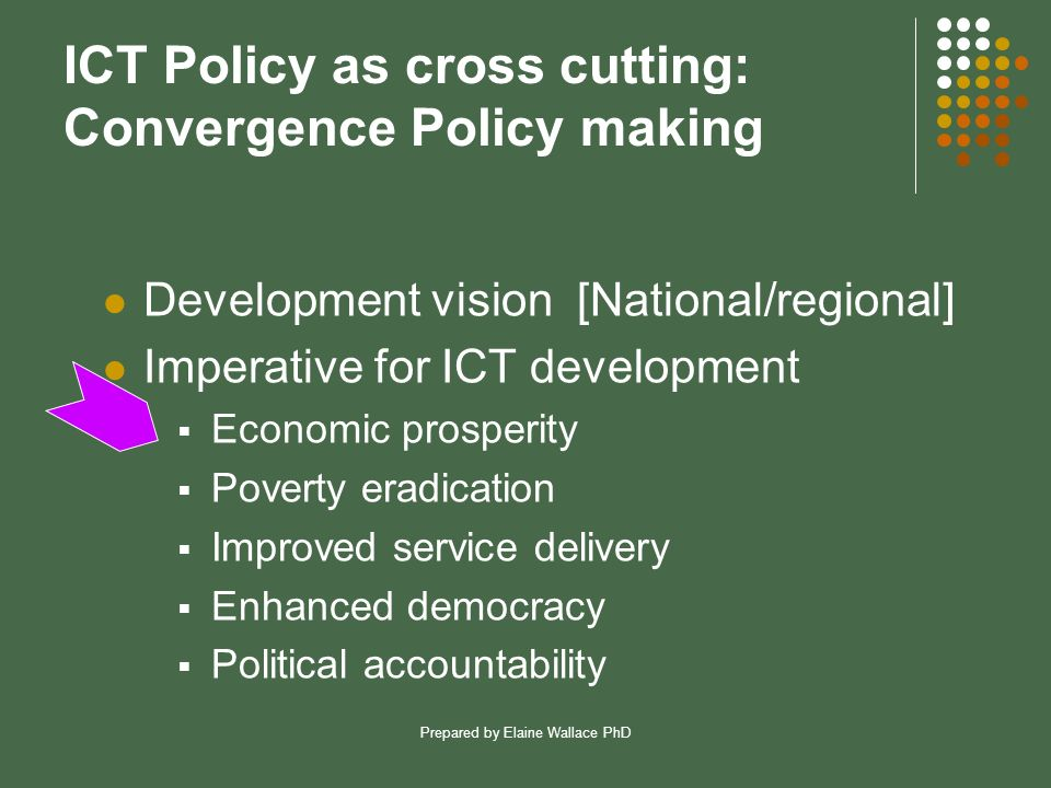 Prepared by Elaine Wallace PhD ICT Policy as cross cutting: Convergence Policy making Development vision [National/regional] Imperative for ICT development  Economic prosperity  Poverty eradication  Improved service delivery  Enhanced democracy  Political accountability