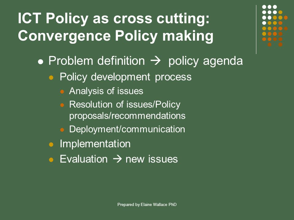 Prepared by Elaine Wallace PhD ICT Policy as cross cutting: Convergence Policy making Problem definition  policy agenda Policy development process Analysis of issues Resolution of issues/Policy proposals/recommendations Deployment/communication Implementation Evaluation  new issues