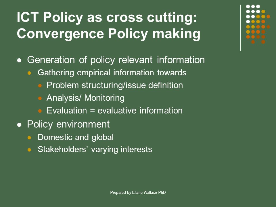 Prepared by Elaine Wallace PhD ICT Policy as cross cutting: Convergence Policy making Generation of policy relevant information Gathering empirical in