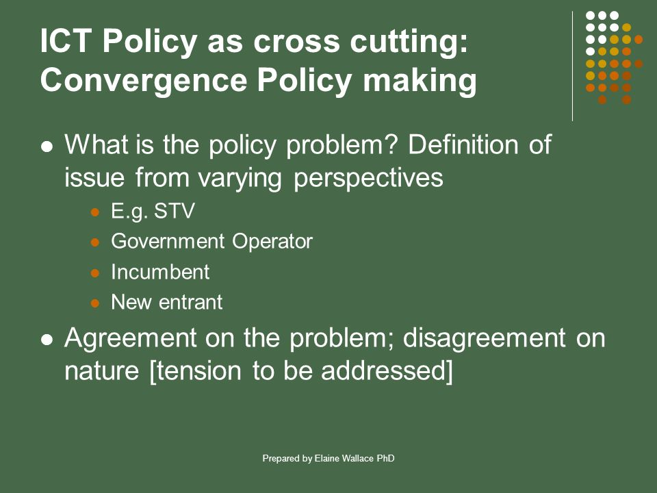 Prepared by Elaine Wallace PhD ICT Policy as cross cutting: Convergence Policy making What is the policy problem.