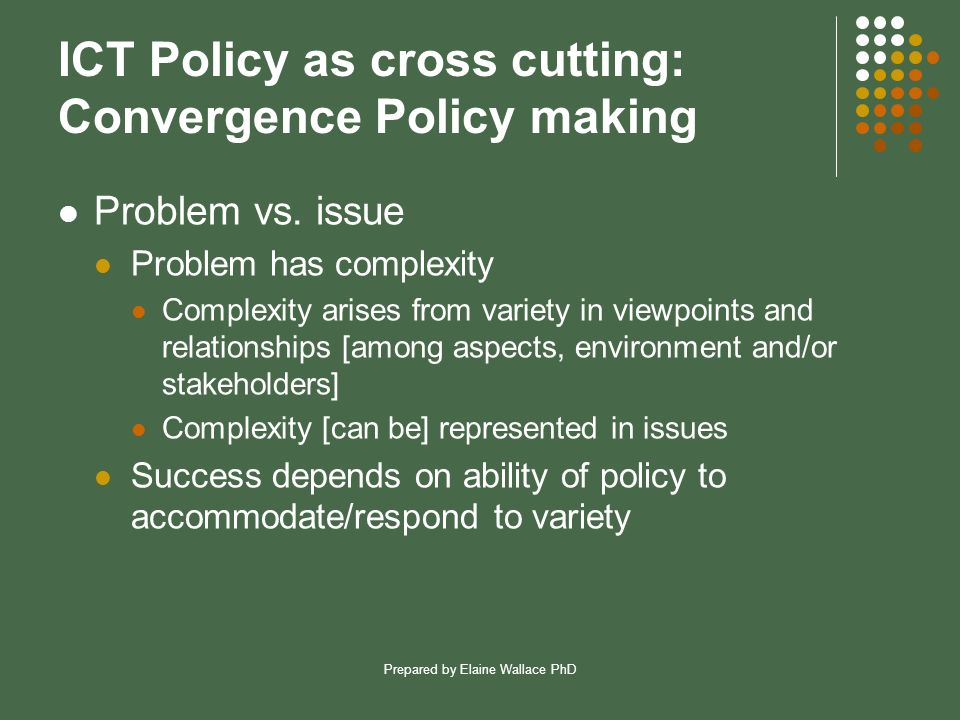 Prepared by Elaine Wallace PhD ICT Policy as cross cutting: Convergence Policy making Problem vs. issue Problem has complexity Complexity arises from