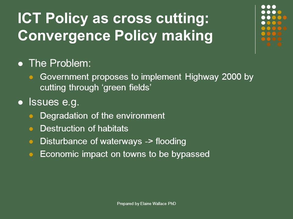 Prepared by Elaine Wallace PhD ICT Policy as cross cutting: Convergence Policy making The Problem: Government proposes to implement Highway 2000 by cutting through 'green fields' Issues e.g.
