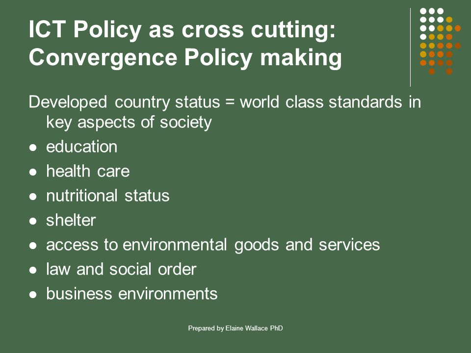 Prepared by Elaine Wallace PhD ICT Policy as cross cutting: Convergence Policy making Developed country status = world class standards in key aspects of society education health care nutritional status shelter access to environmental goods and services law and social order business environments