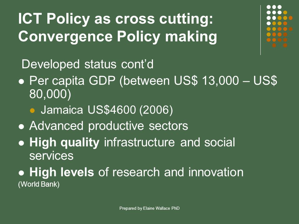 Prepared by Elaine Wallace PhD ICT Policy as cross cutting: Convergence Policy making Developed status cont'd Per capita GDP (between US$ 13,000 – US$ 80,000) Jamaica US$4600 (2006) Advanced productive sectors High quality infrastructure and social services High levels of research and innovation (World Bank)