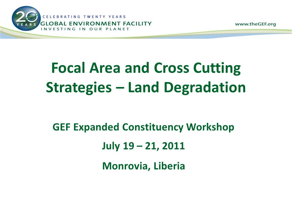 Focal Area and Cross Cutting Strategies – Land Degradation GEF Expanded Constituency Workshop July 19 – 21, 2011 Monrovia, Liberia