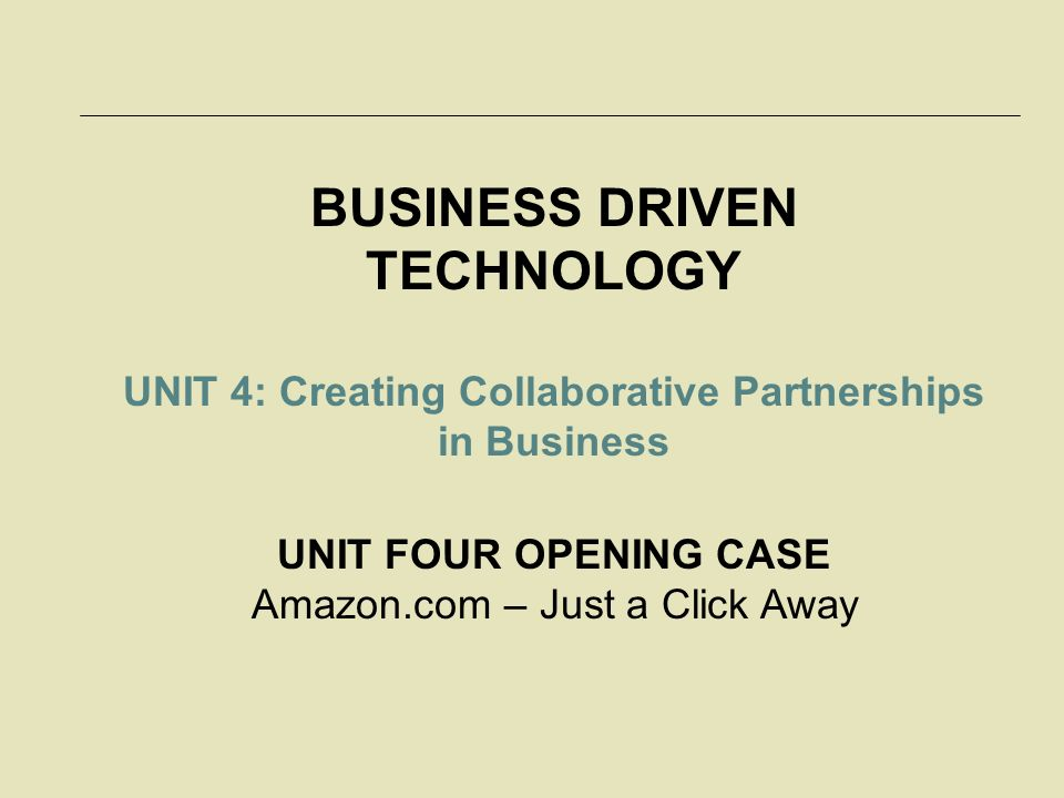 BUSINESS DRIVEN TECHNOLOGY UNIT 4: Creating Collaborative Partnerships in Business UNIT FOUR OPENING CASE Amazon.com – Just a Click Away