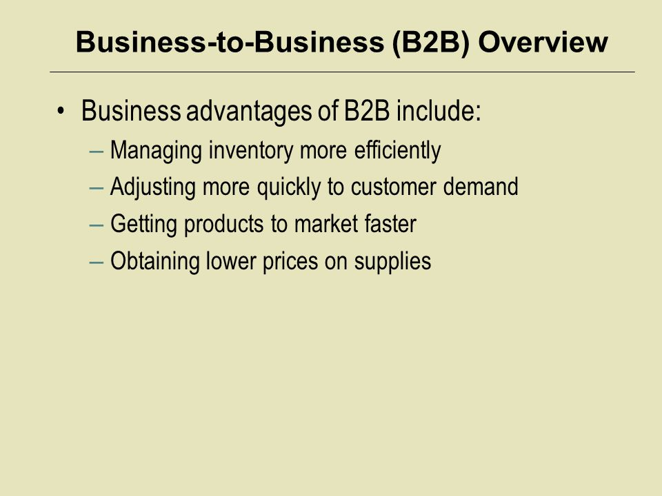 Business-to-Business (B2B) Overview Business advantages of B2B include: – Managing inventory more efficiently – Adjusting more quickly to customer demand – Getting products to market faster – Obtaining lower prices on supplies