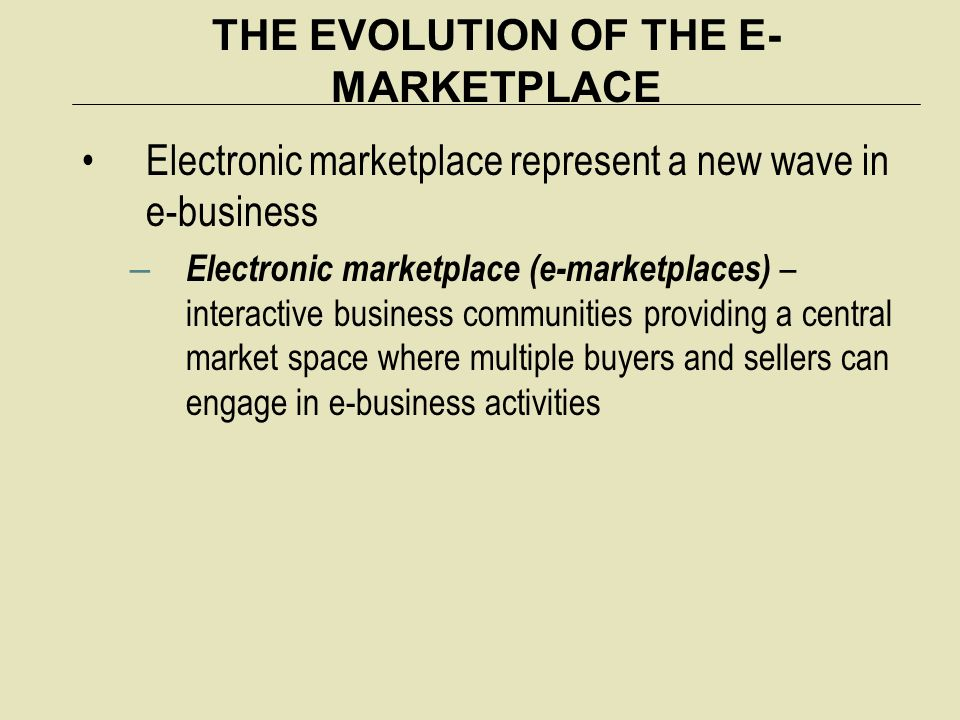 THE EVOLUTION OF THE E- MARKETPLACE Electronic marketplace represent a new wave in e-business – Electronic marketplace (e-marketplaces) – interactive business communities providing a central market space where multiple buyers and sellers can engage in e-business activities