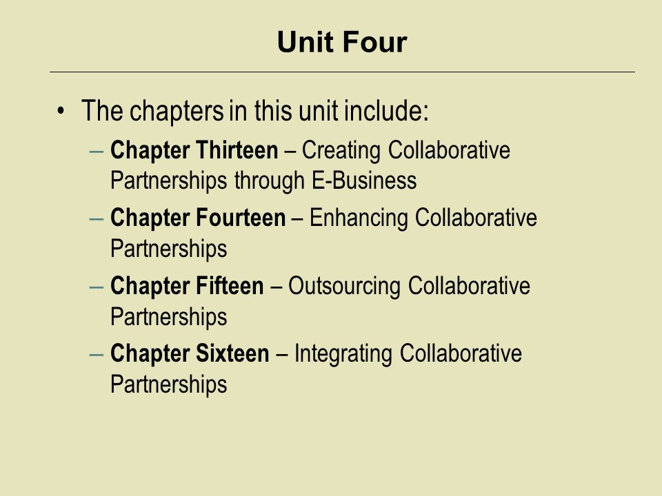Unit Four The chapters in this unit include: – Chapter Thirteen – Creating Collaborative Partnerships through E-Business – Chapter Fourteen – Enhancing Collaborative Partnerships – Chapter Fifteen – Outsourcing Collaborative Partnerships – Chapter Sixteen – Integrating Collaborative Partnerships