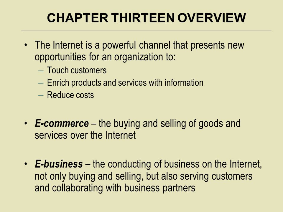 CHAPTER THIRTEEN OVERVIEW The Internet is a powerful channel that presents new opportunities for an organization to: – Touch customers – Enrich products and services with information – Reduce costs E-commerce – the buying and selling of goods and services over the Internet E-business – the conducting of business on the Internet, not only buying and selling, but also serving customers and collaborating with business partners