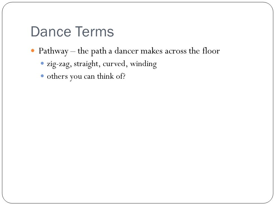 Dance Terms Pathway – the path a dancer makes across the floor zig-zag, straight, curved, winding others you can think of
