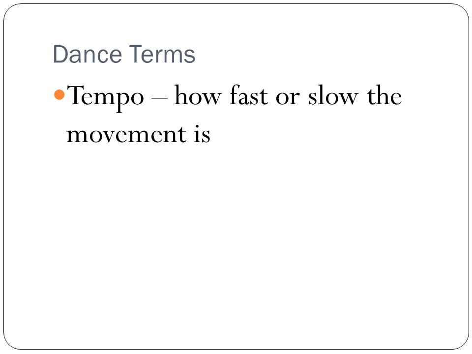 Dance Terms Tempo – how fast or slow the movement is